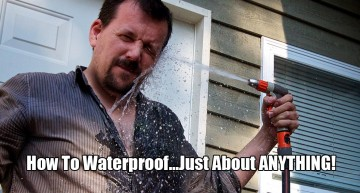 How To Waterproof…Just About ANYTHING!
