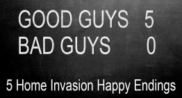 Good Guys 5, Bad Guys 0 – 5 Home Invasions With Happy Endings!