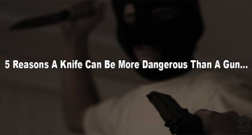 5 Reasons Why A Knife Can Be More Dangerous Than A Gun.
